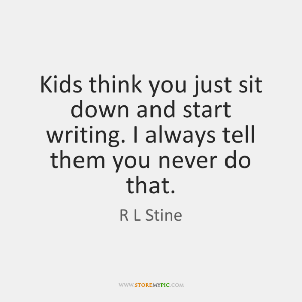 Kids think you just sit down and start writing. I always tell ...