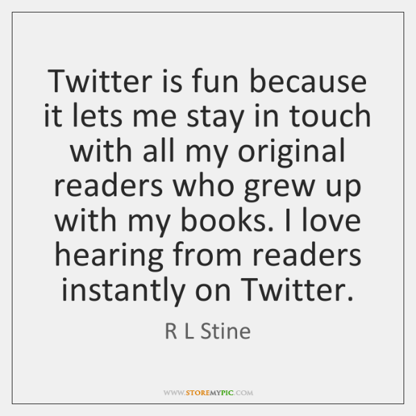 Twitter is fun because it lets me stay in touch with all ...