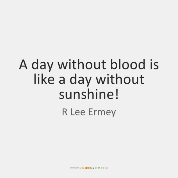 A day without blood is like a day without sunshine!