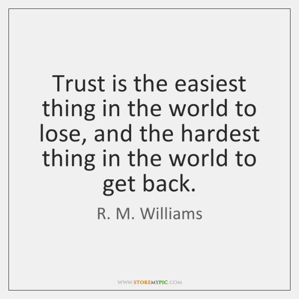 Trust is the easiest thing in the world to lose, and the ...
