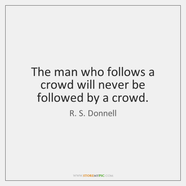 The man who follows a crowd will never be followed by a ...