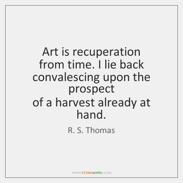 Art is recuperation   from time. I lie back   convalescing upon the prospect   ...