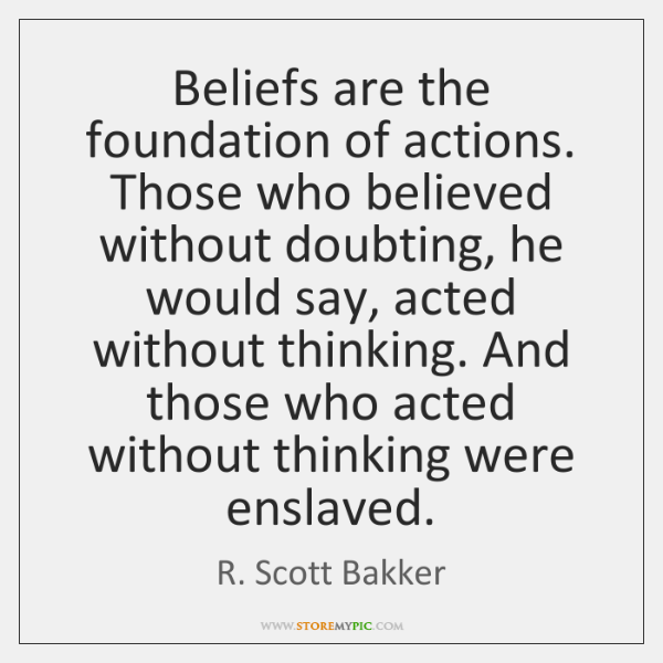 Beliefs are the foundation of actions. Those who believed without doubting, he ...