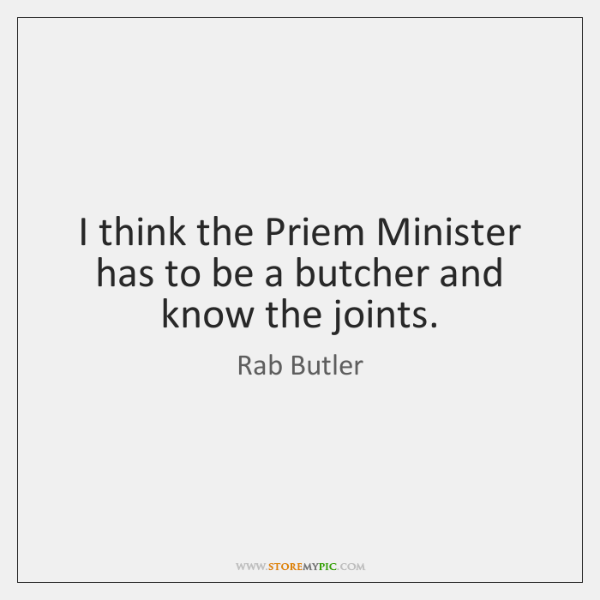 I think the Priem Minister has to be a butcher and know ...