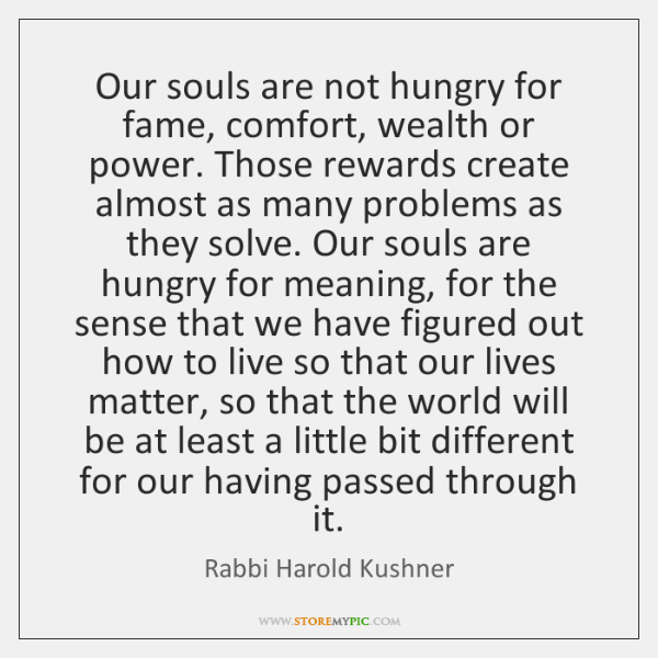 Our souls are not hungry for fame, comfort, wealth or power. Those ...