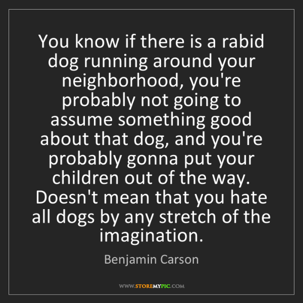 Benjamin Carson: You know if there is a rabid dog running around your...