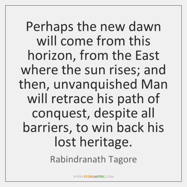 Perhaps the new dawn will come from this horizon, from the East ...