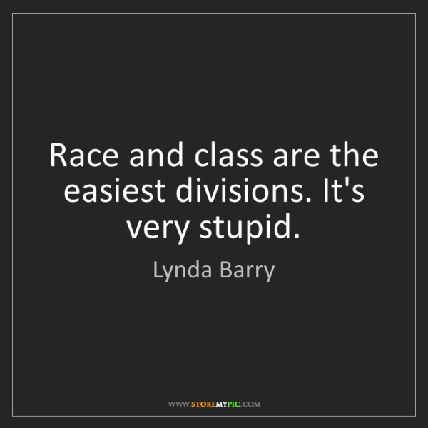 Lynda Barry: Race and class are the easiest divisions. It's very stupid.