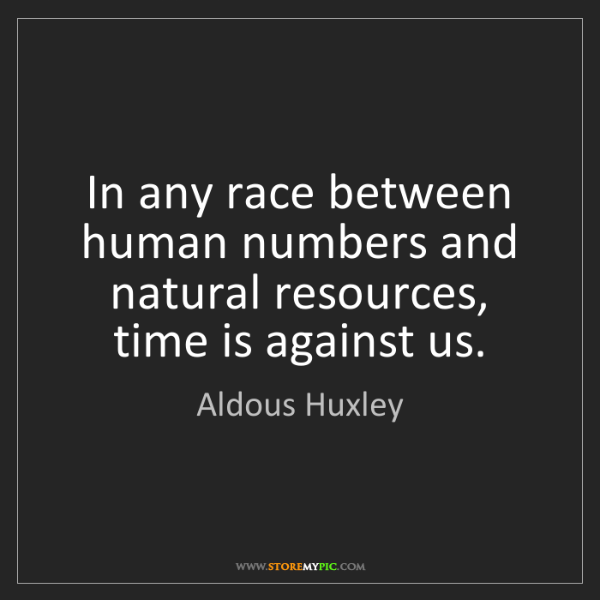 Aldous Huxley: In any race between human numbers and natural resources,...