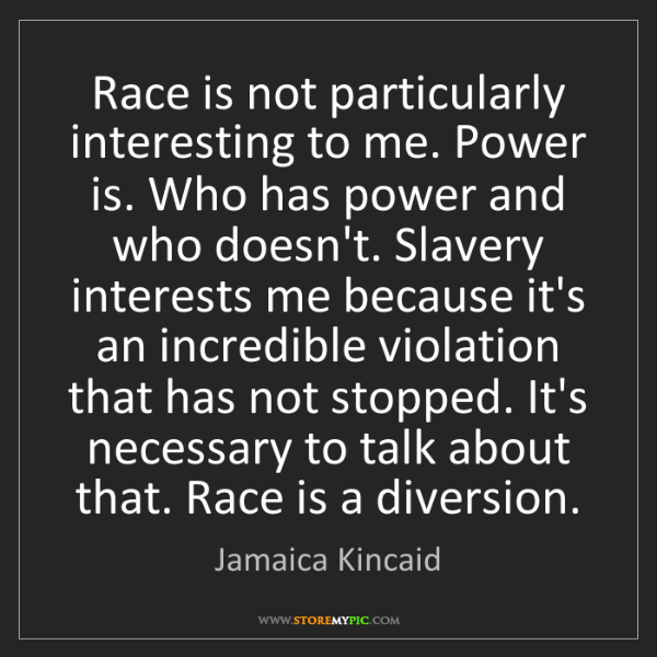 Jamaica Kincaid: Race is not particularly interesting to me. Power is....