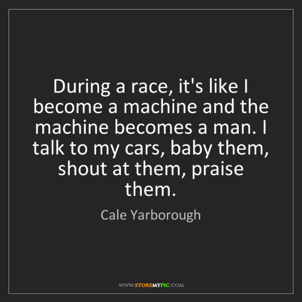 Cale Yarborough: During a race, it's like I become a machine and the machine...