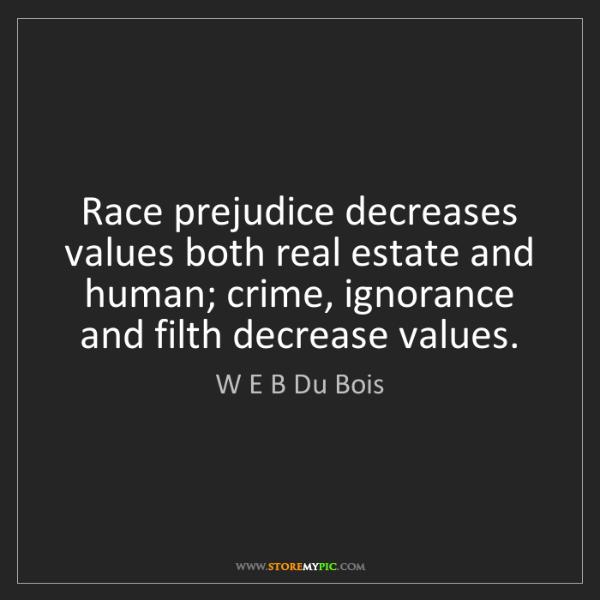 W E B Du Bois: Race prejudice decreases values both real estate and...