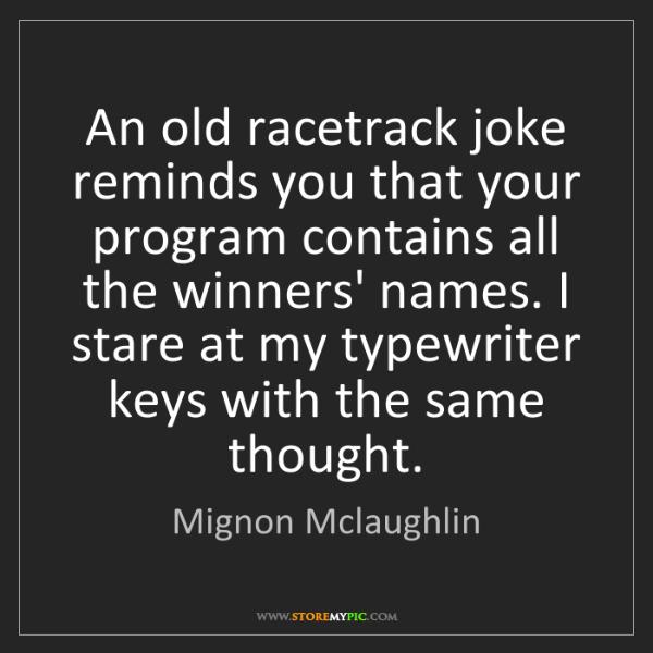 Mignon Mclaughlin: An old racetrack joke reminds you that your program contains...