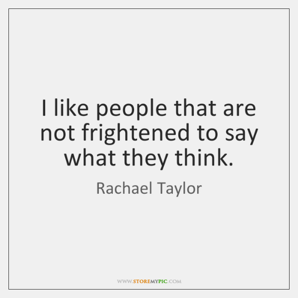 I like people that are not frightened to say what they think.