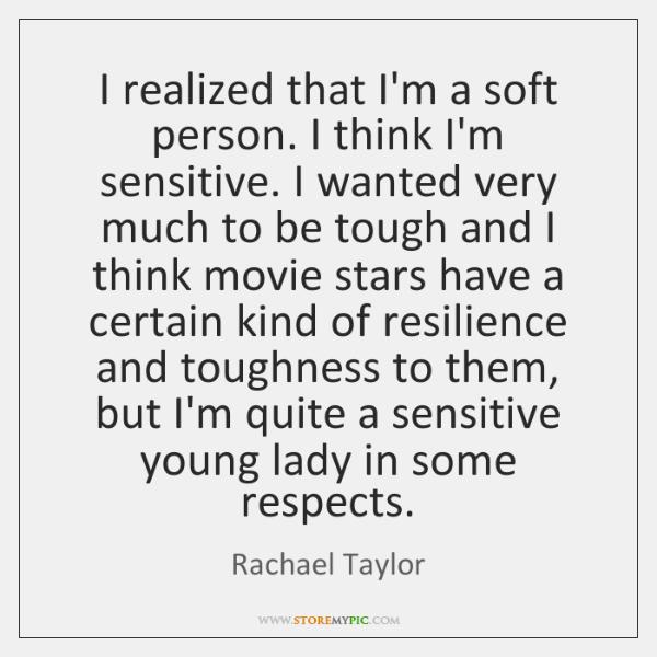 I realized that I'm a soft person. I think I'm sensitive. I ...
