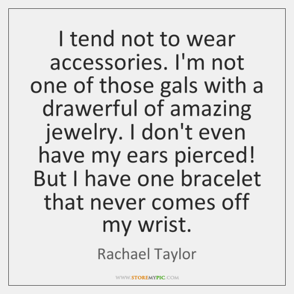 I tend not to wear accessories. I'm not one of those gals ...