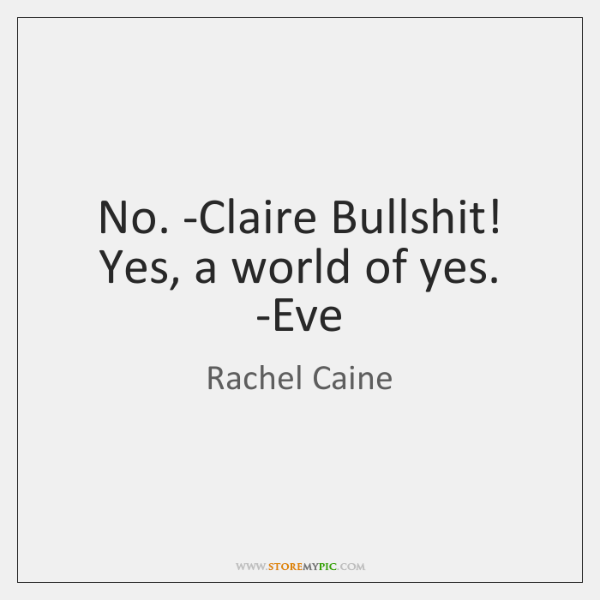 No. -Claire Bullshit! Yes, a world of yes. -Eve