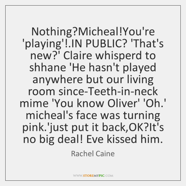 Nothing?Micheal!You're 'playing'!.IN PUBLIC? 'That's new?' Claire whisperd to ...
