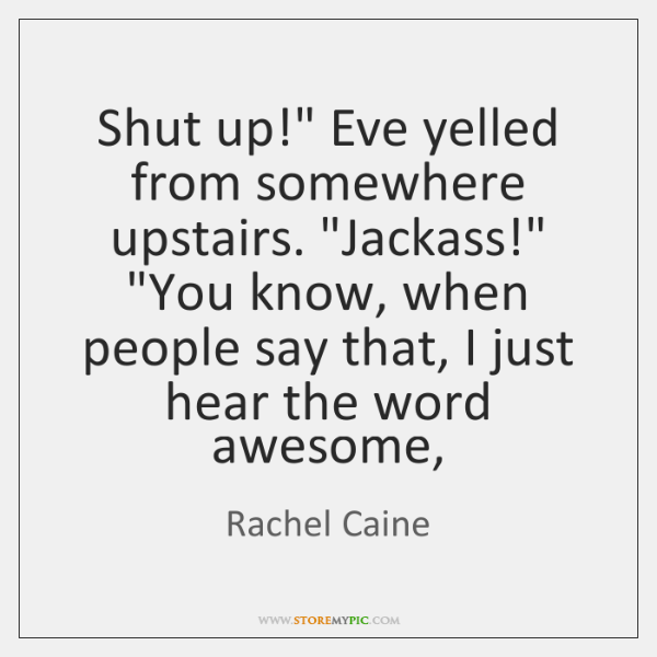 "Shut up!"" Eve yelled from somewhere upstairs. ""Jackass!"" ""You know, when people ..."