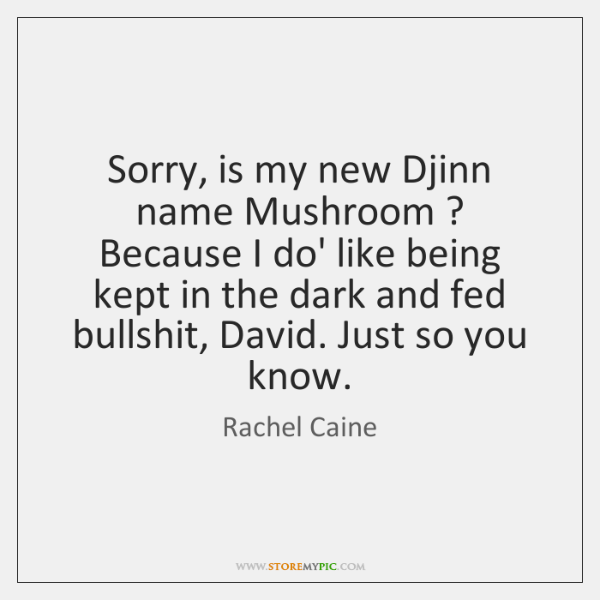 Sorry, is my new Djinn name Mushroom ? Because I do' like being ...