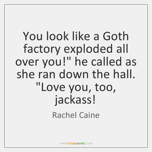 "You look like a Goth factory exploded all over you!"" he called ..."