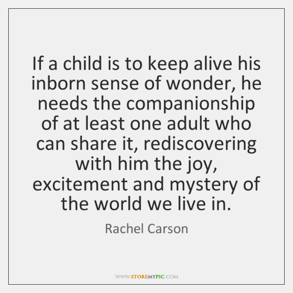 If a child is to keep alive his inborn sense of wonder, ...