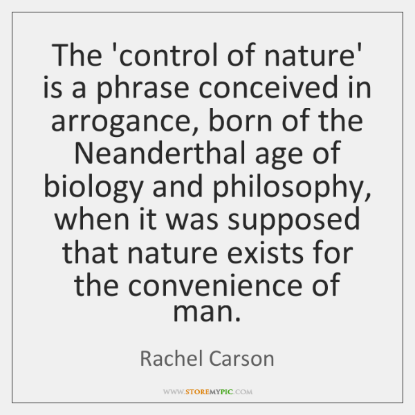 The 'control of nature' is a phrase conceived in arrogance, born of ...