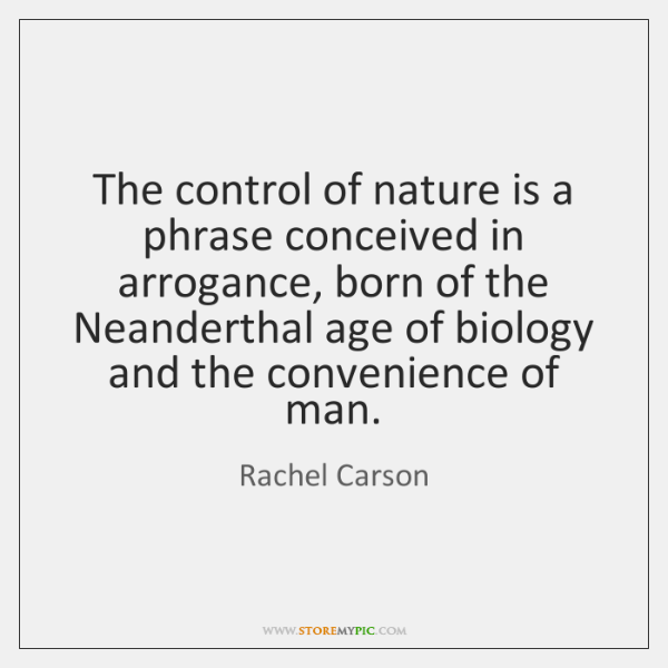 The control of nature is a phrase conceived in arrogance, born of ...