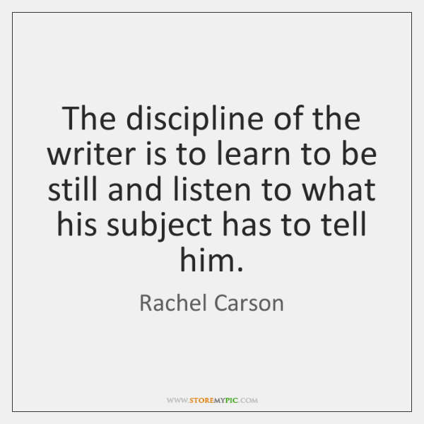The discipline of the writer is to learn to be still and ...