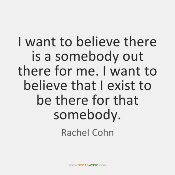 I want to believe there is a somebody out there for me. ...