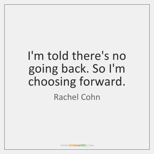 I'm told there's no going back. So I'm choosing forward.