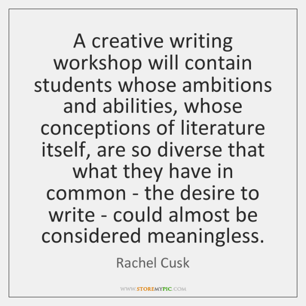 A creative writing workshop will contain students whose ambitions and abilities, whose ...