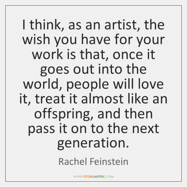 I think, as an artist, the wish you have for your work ...