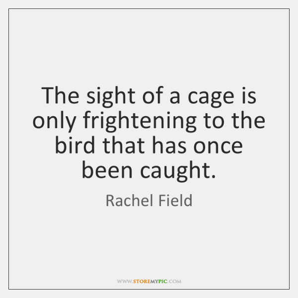 The sight of a cage is only frightening to the bird that ...