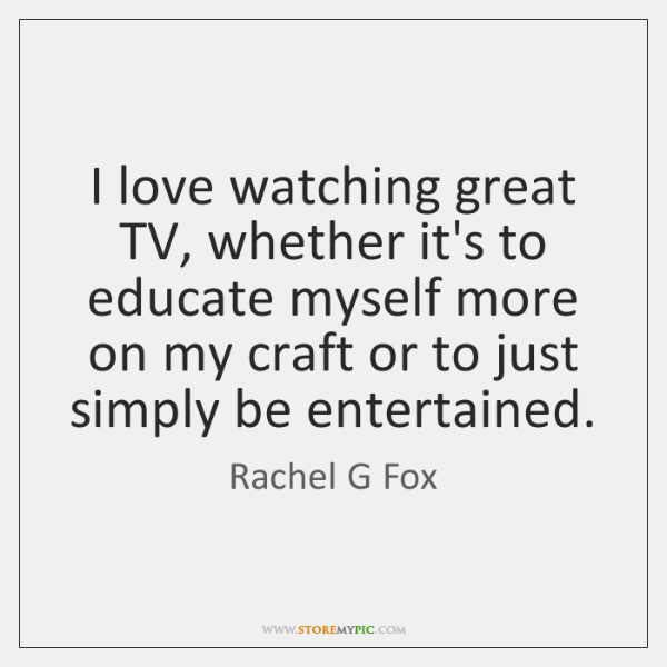 I love watching great TV, whether it's to educate myself more on ...