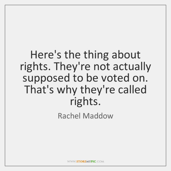 Here's the thing about rights. They're not actually supposed to be voted ...