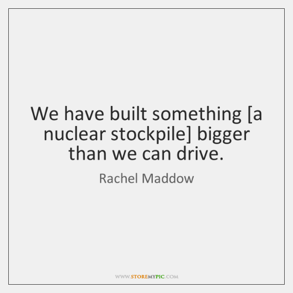 We have built something [a nuclear stockpile] bigger than we can drive.