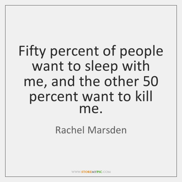 Fifty percent of people want to sleep with me, and the other 50 ...