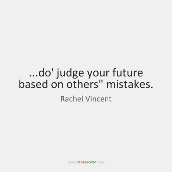 "...do' judge your future based on others"" mistakes."