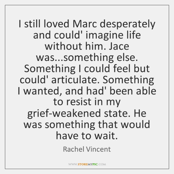 I still loved Marc desperately and could' imagine life without him. Jace ...