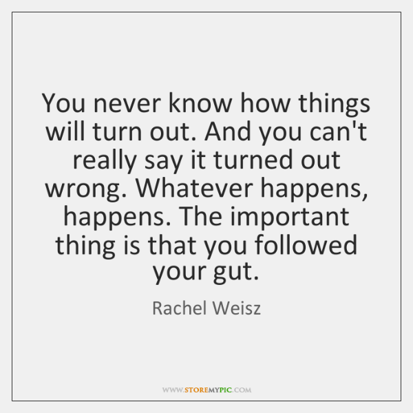 You never know how things will turn out. And you can't really ...