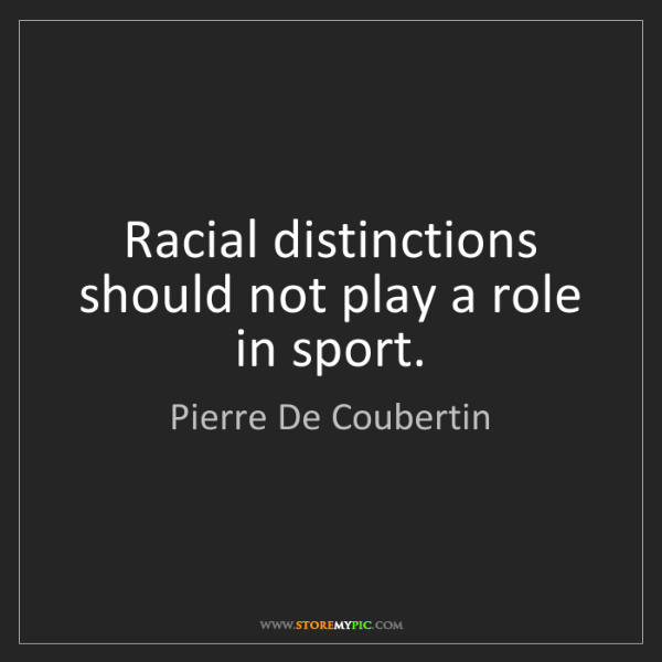 Pierre De Coubertin: Racial distinctions should not play a role in sport.