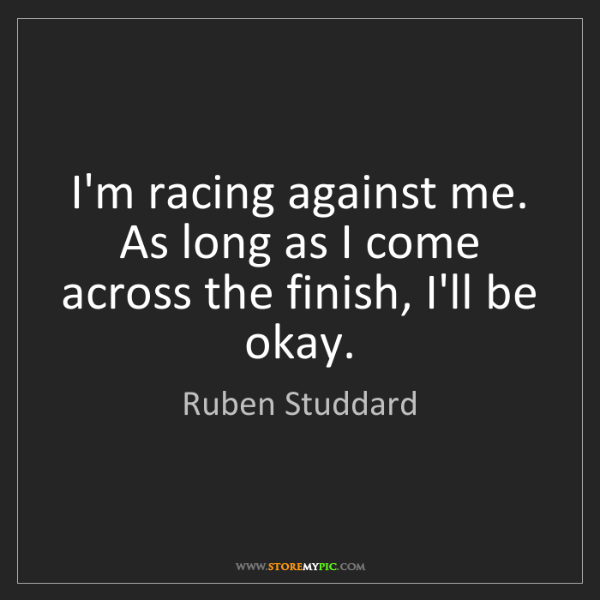 Ruben Studdard: I'm racing against me. As long as I come across the finish,...