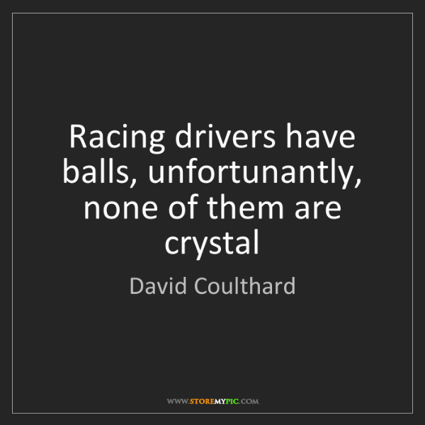 David Coulthard: Racing drivers have balls, unfortunantly, none of them...