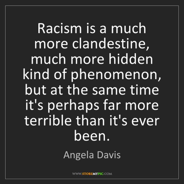 Angela Davis: Racism is a much more clandestine, much more hidden kind...