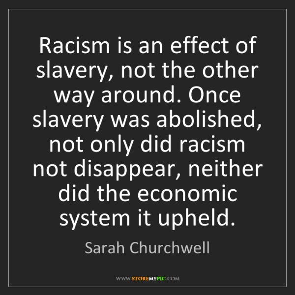 Sarah Churchwell: Racism is an effect of slavery, not the other way around....