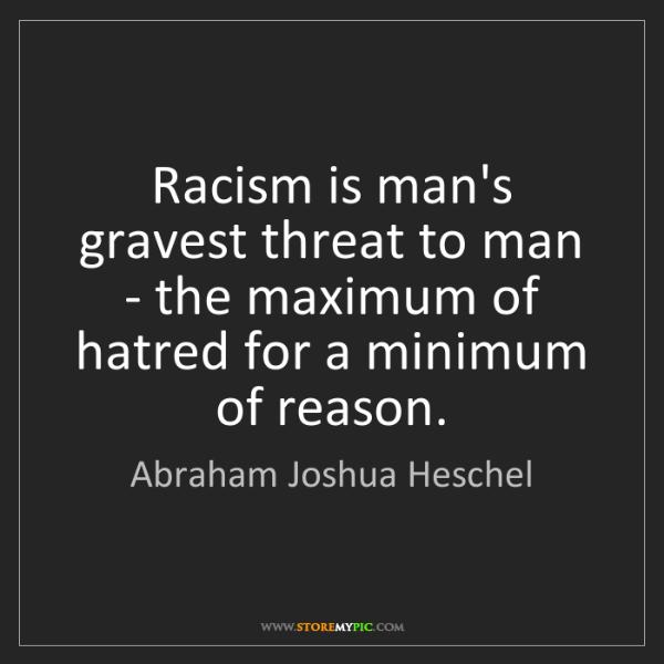 Abraham Joshua Heschel: Racism is man's gravest threat to man - the maximum of...