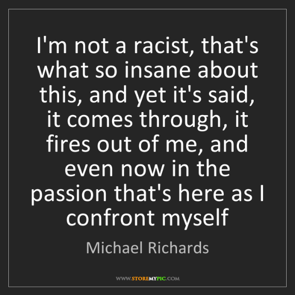 Michael Richards: I'm not a racist, that's what so insane about this, and...