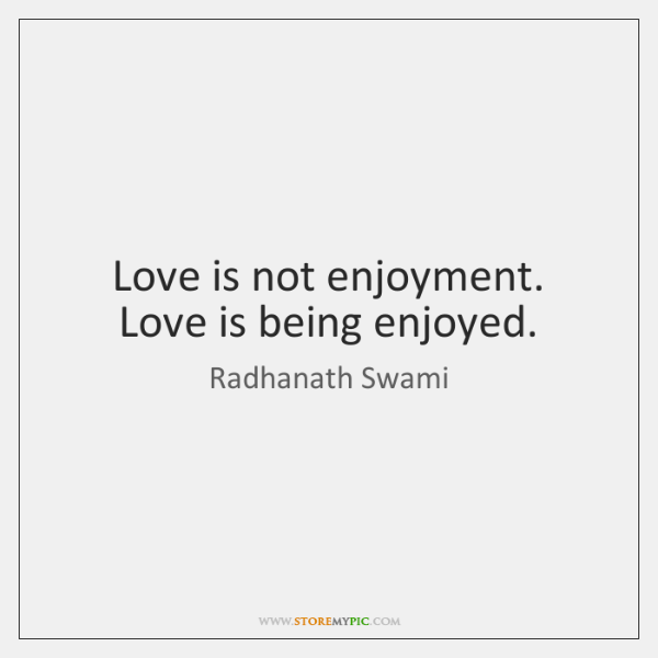 Love is not enjoyment. Love is being enjoyed.