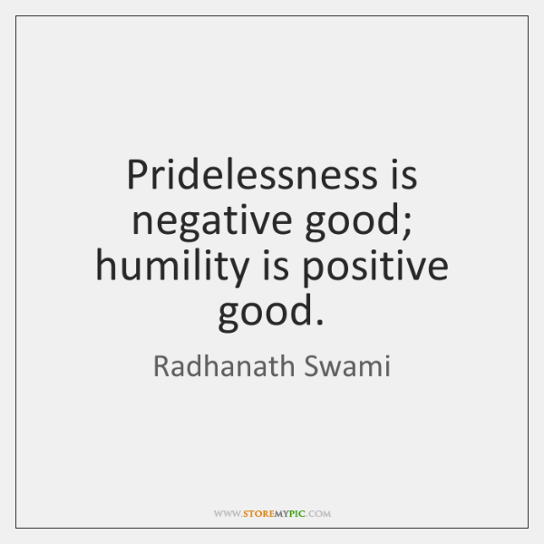 Pridelessness is negative good; humility is positive good.
